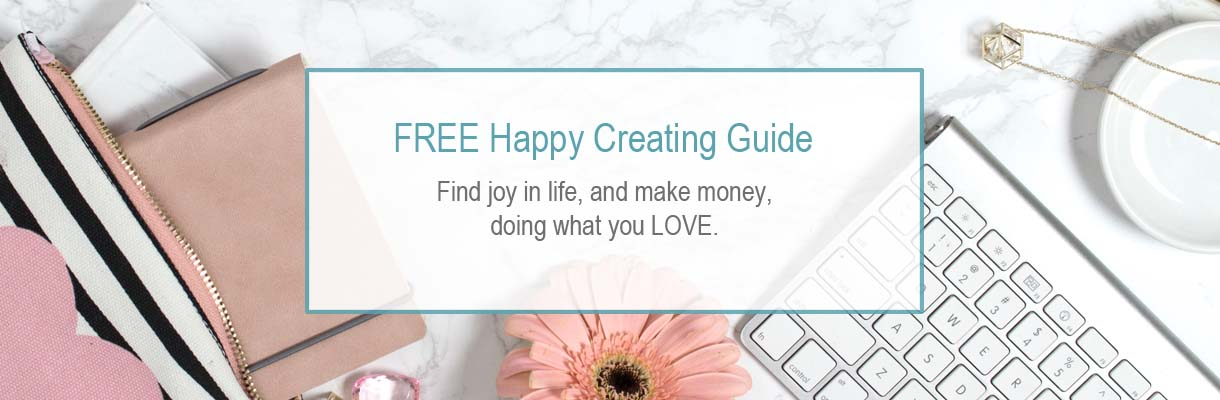 Happy Creating Guide - Find joy in life, and make money, doing what you love.